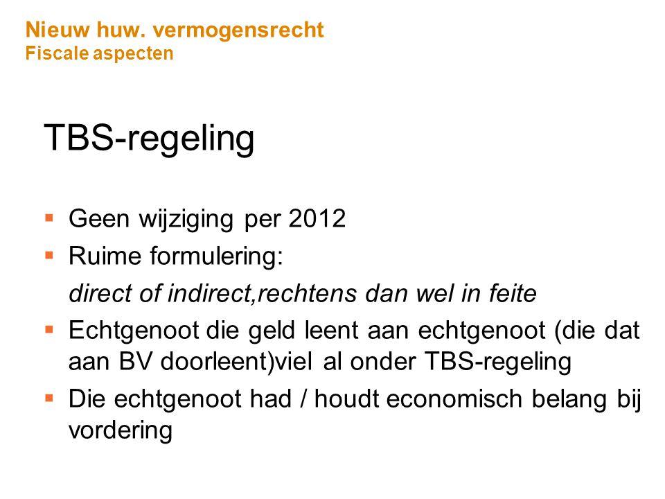 Nieuw huw. vermogensrecht Fiscale aspecten TBS-regeling  Geen wijziging per 2012  Ruime formulering: direct of indirect,rechtens dan wel in feite 