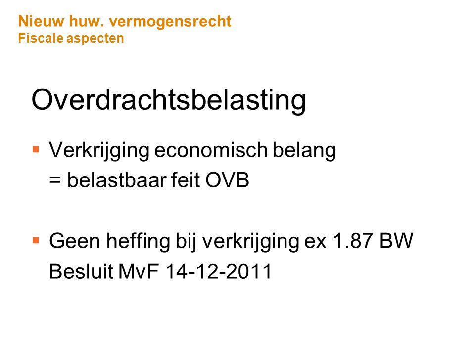 Nieuw huw. vermogensrecht Fiscale aspecten Overdrachtsbelasting  Verkrijging economisch belang = belastbaar feit OVB  Geen heffing bij verkrijging e
