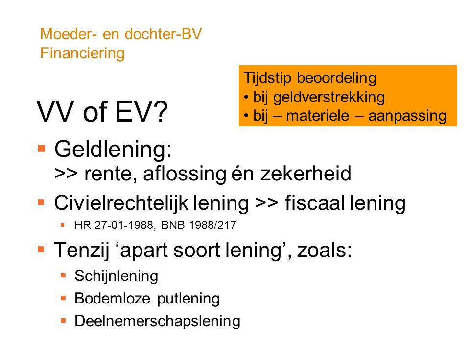 Moeder- en dochter-BV Financiering VV of EV?  Geldlening: >> rente, aflossing én zekerheid  Civielrechtelijk lening >> fiscaal lening  HR 27-01-198