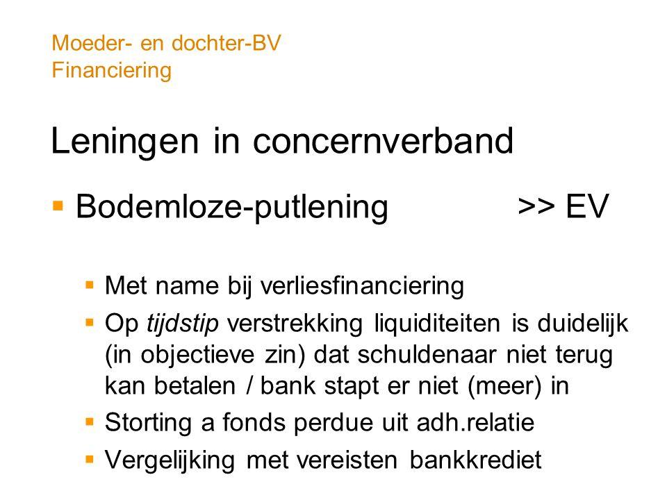 Moeder- en dochter-BV Financiering Leningen in concernverband  Bodemloze-putlening >> EV  Met name bij verliesfinanciering  Op tijdstip verstrekkin