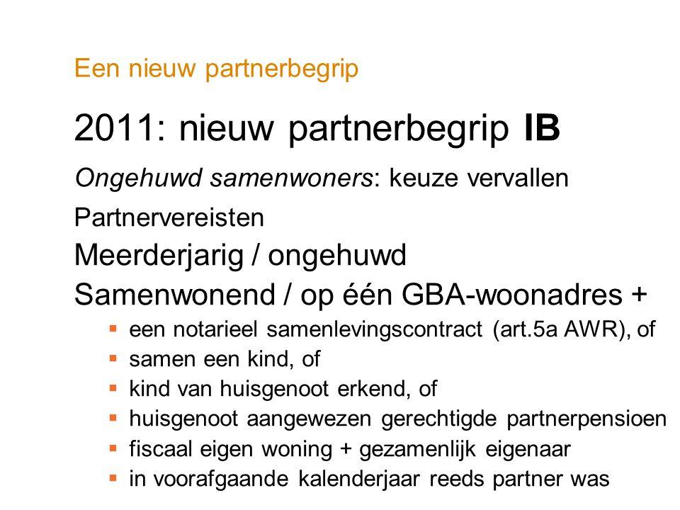 Een nieuw partnerbegrip 2011: nieuw partnerbegrip IB Ongehuwd samenwoners: keuze vervallen Partnervereisten Meerderjarig / ongehuwd Samenwonend / op é