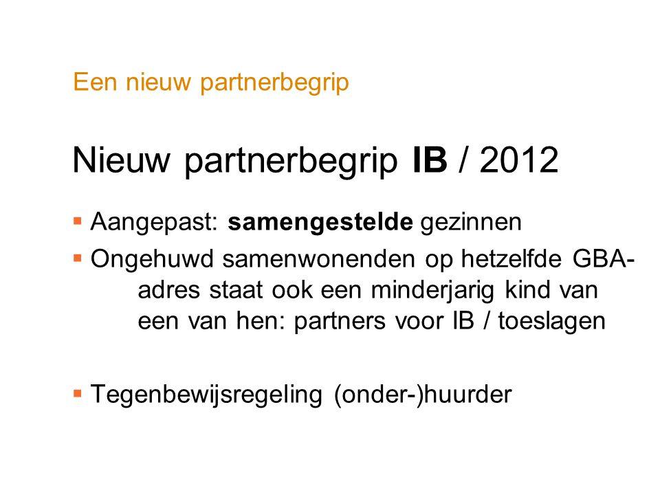 Een nieuw partnerbegrip Nieuw partnerbegrip IB / 2012  Aangepast: samengestelde gezinnen  Ongehuwd samenwonenden op hetzelfde GBA- adres staat ook e