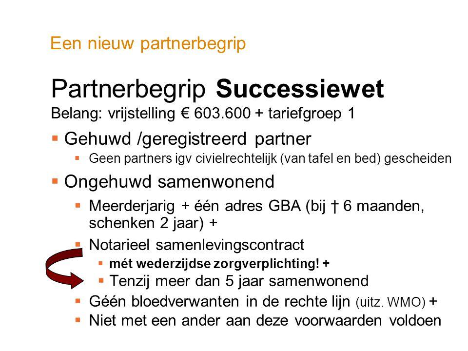 Een nieuw partnerbegrip Partnerbegrip Successiewet Belang: vrijstelling € 603.600 + tariefgroep 1  Gehuwd /geregistreerd partner  Geen partners igv