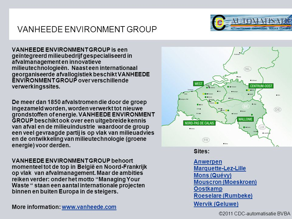 ©2011 CDC-automatisatie BVBA VANHEEDE ENVIRONMENT GROUP VANHEEDE ENVIRONMENT GROUP is een geïntegreerd milieubedrijf gespecialiseerd in afvalmanagement en innovatieve milieutechnologieën.
