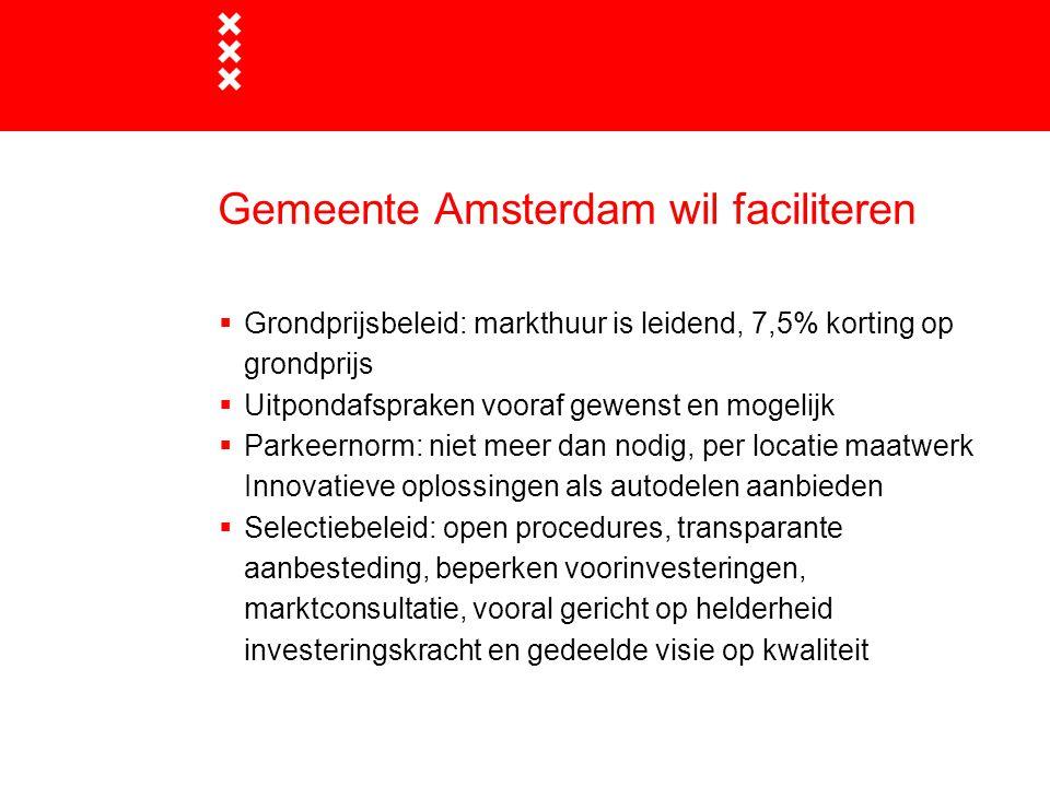 Gemeente Amsterdam wil faciliteren  Grondprijsbeleid: markthuur is leidend, 7,5% korting op grondprijs  Uitpondafspraken vooraf gewenst en mogelijk  Parkeernorm: niet meer dan nodig, per locatie maatwerk Innovatieve oplossingen als autodelen aanbieden  Selectiebeleid: open procedures, transparante aanbesteding, beperken voorinvesteringen, marktconsultatie, vooral gericht op helderheid investeringskracht en gedeelde visie op kwaliteit
