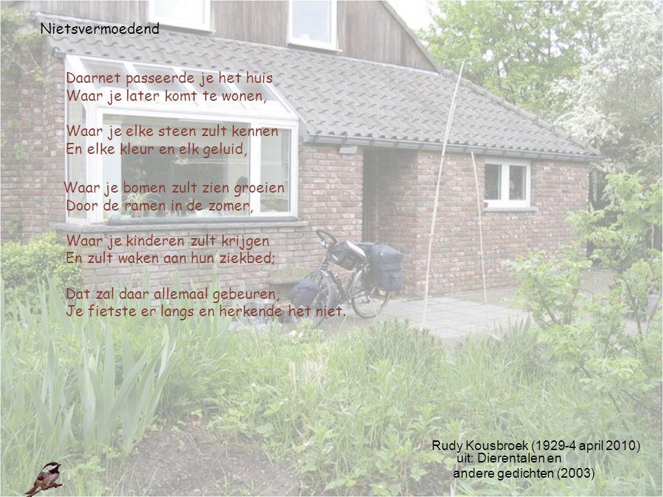 Rudy Kousbroek (1929-4 april 2010) uit: Dierentalen en andere gedichten (2003) Nietsvermoedend Daarnet passeerde je het huis Waar je later komt te won