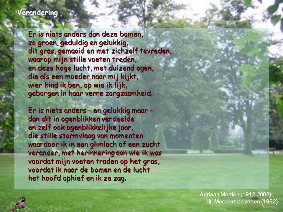 Verandering Adriaan Morriën (1912-2002) uit: Moeders en zonen (1962) Er is niets anders dan deze bomen, zo groen, geduldig en gelukkig, dit gras, gema