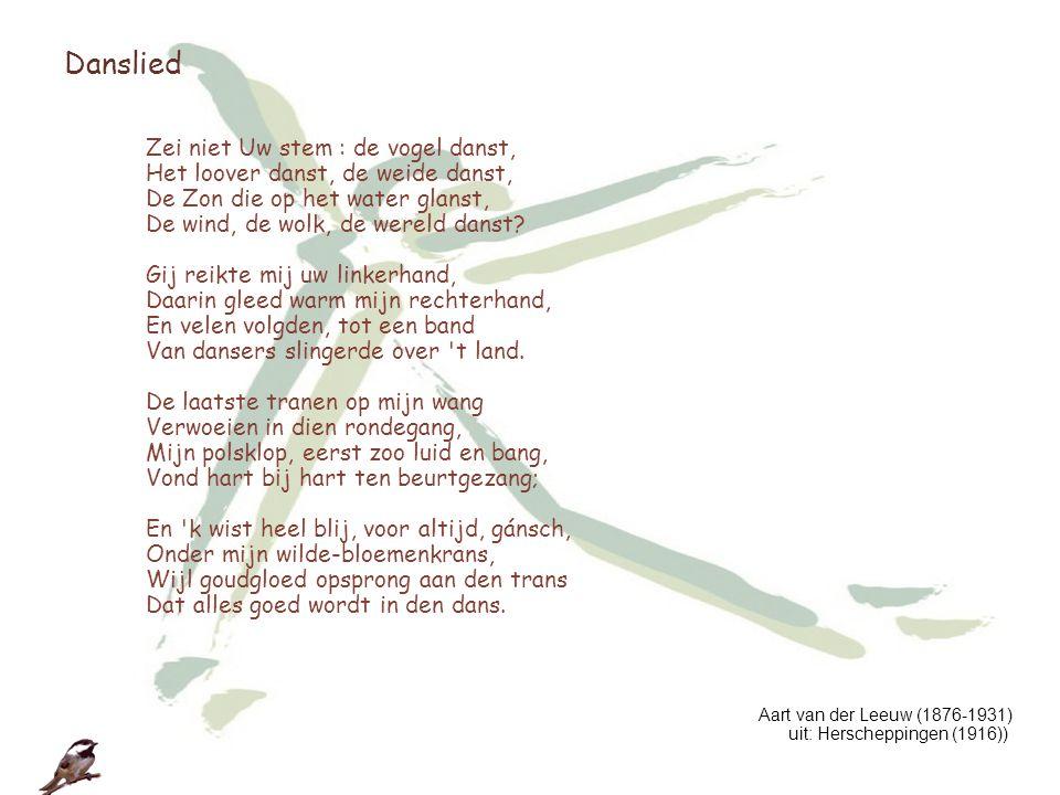 Danslied Zei niet Uw stem : de vogel danst, Het loover danst, de weide danst, De Zon die op het water glanst, De wind, de wolk, de wereld danst? Gij r