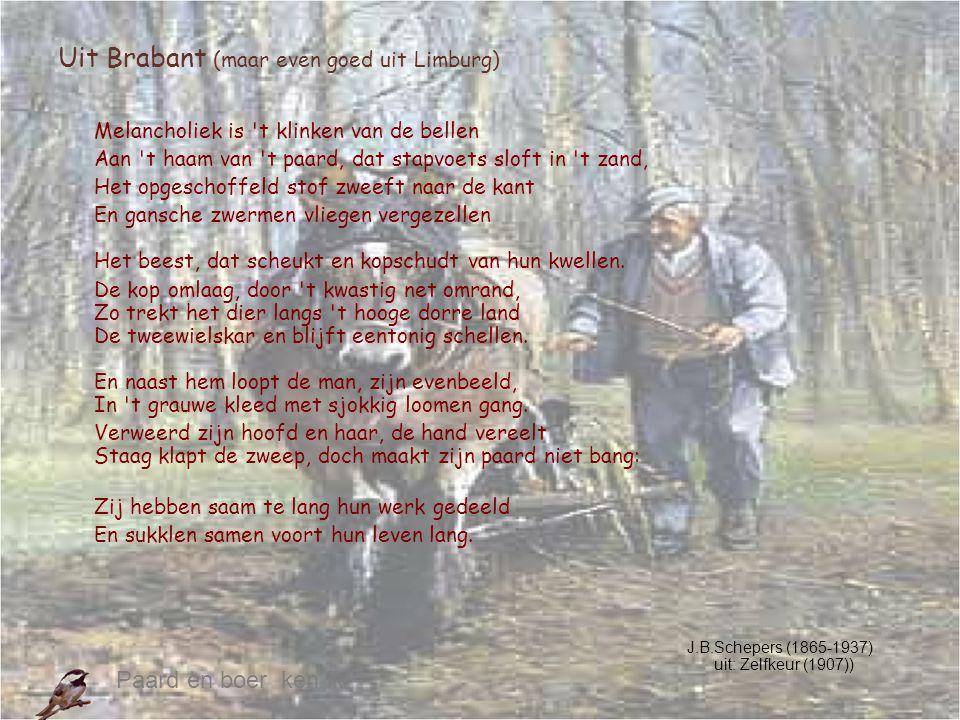Uit Brabant (maar even goed uit Limburg) Melancholiek is 't klinken van de bellen Aan 't haam van 't paard, dat stapvoets sloft in 't zand, Het opgesc