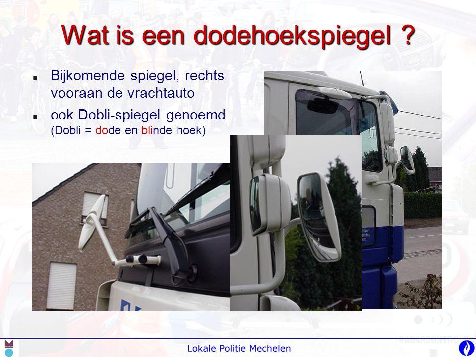 Wat is een dodehoekspiegel ?   Bijkomende spiegel, rechts vooraan de vrachtauto   ook Dobli-spiegel genoemd (Dobli = dode en blinde hoek)