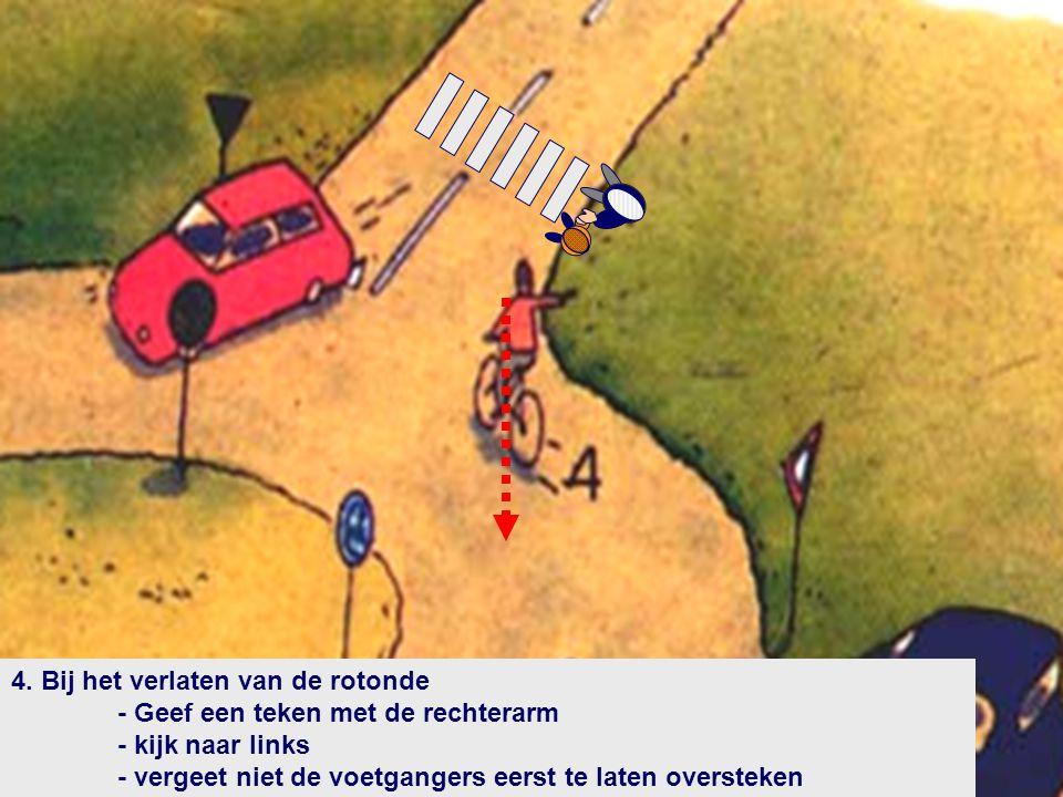 4. Bij het verlaten van de rotonde - Geef een teken met de rechterarm - kijk naar links - vergeet niet de voetgangers eerst te laten oversteken