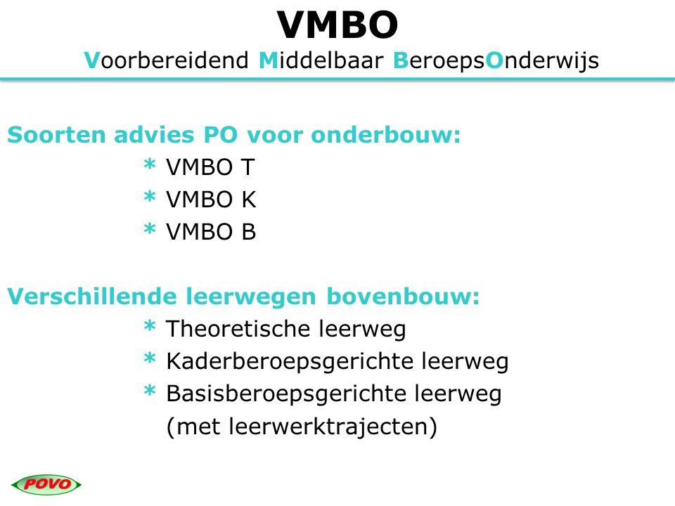 VMBO Voorbereidend Middelbaar BeroepsOnderwijs Soorten advies PO voor onderbouw: * VMBO T * VMBO K * VMBO B Verschillende leerwegen bovenbouw: * Theor