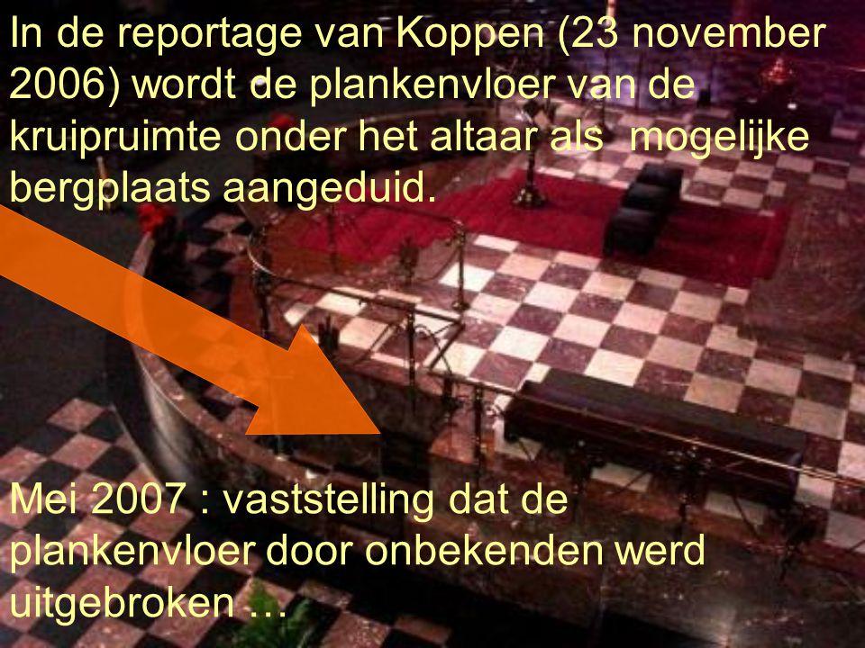 In de reportage van Koppen (23 november 2006) wordt de plankenvloer van de kruipruimte onder het altaar als mogelijke bergplaats aangeduid. Mei 2007 :