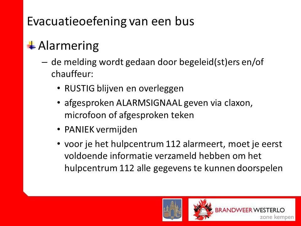Evacuatieoefening van een bus Alarmering – de melding wordt gedaan door begeleid(st)ers en/of chauffeur: • RUSTIG blijven en overleggen • afgesproken ALARMSIGNAAL geven via claxon, microfoon of afgesproken teken • PANIEK vermijden • voor je het hulpcentrum 112 alarmeert, moet je eerst voldoende informatie verzameld hebben om het hulpcentrum 112 alle gegevens te kunnen doorspelen
