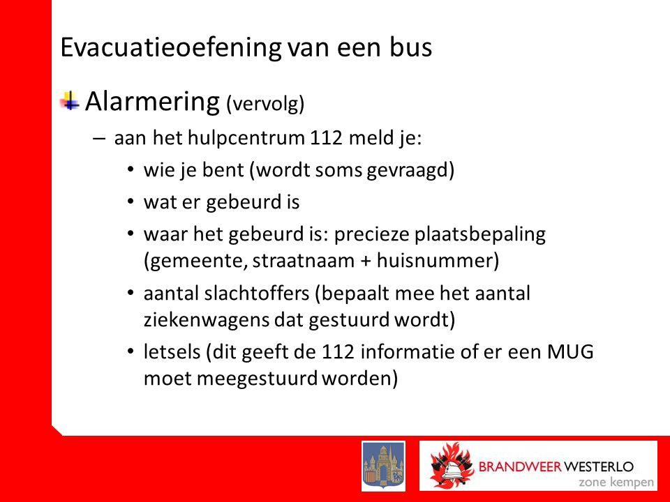 Evacuatieoefening van een bus Alarmering (vervolg) – aan het hulpcentrum 112 meld je: • wie je bent (wordt soms gevraagd) • wat er gebeurd is • waar het gebeurd is: precieze plaatsbepaling (gemeente, straatnaam + huisnummer) • aantal slachtoffers (bepaalt mee het aantal ziekenwagens dat gestuurd wordt) • letsels (dit geeft de 112 informatie of er een MUG moet meegestuurd worden)