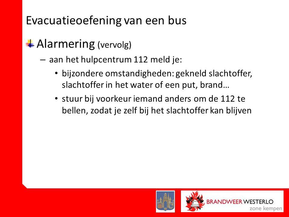 Evacuatieoefening van een bus Alarmering (vervolg) – aan het hulpcentrum 112 meld je: • bijzondere omstandigheden: gekneld slachtoffer, slachtoffer in het water of een put, brand… • stuur bij voorkeur iemand anders om de 112 te bellen, zodat je zelf bij het slachtoffer kan blijven
