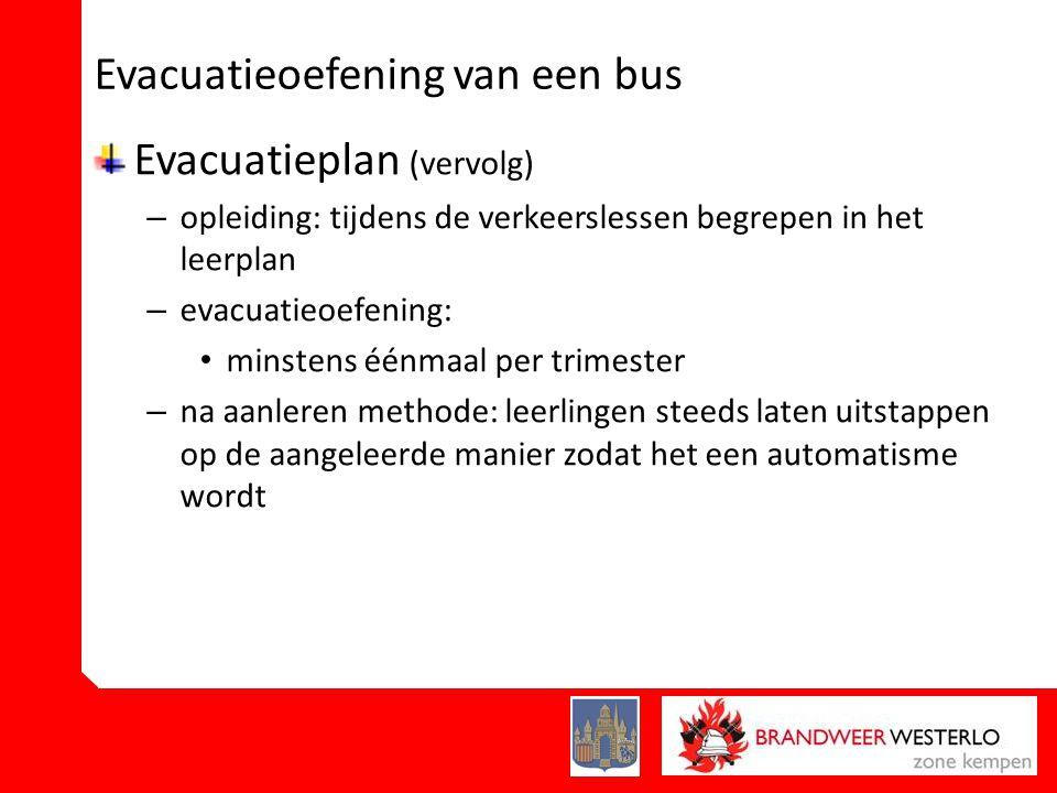 Evacuatieoefening van een bus Evacuatieplan (vervolg) – opleiding: tijdens de verkeerslessen begrepen in het leerplan – evacuatieoefening: • minstens éénmaal per trimester – na aanleren methode: leerlingen steeds laten uitstappen op de aangeleerde manier zodat het een automatisme wordt