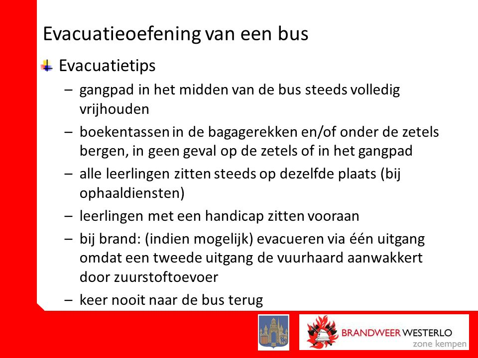 Evacuatieoefening van een bus Evacuatietips –gangpad in het midden van de bus steeds volledig vrijhouden –boekentassen in de bagagerekken en/of onder de zetels bergen, in geen geval op de zetels of in het gangpad –alle leerlingen zitten steeds op dezelfde plaats (bij ophaaldiensten) –leerlingen met een handicap zitten vooraan –bij brand: (indien mogelijk) evacueren via één uitgang omdat een tweede uitgang de vuurhaard aanwakkert door zuurstoftoevoer –keer nooit naar de bus terug