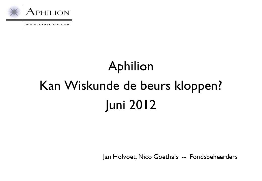 Aphilion Kan Wiskunde de beurs kloppen? Juni 2012 Jan Holvoet, Nico Goethals -- Fondsbeheerders