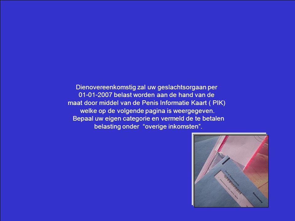 Dienovereenkomstig zal uw geslachtsorgaan per 01-01-2007 belast worden aan de hand van de maat door middel van de Penis Informatie Kaart ( PIK) welke op de volgende pagina is weergegeven.