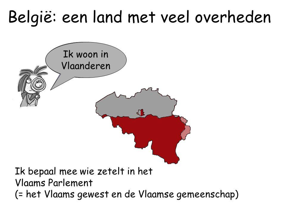 Ik woon in Vlaanderen Ik bepaal mee wie zetelt in het Vlaams Parlement (= het Vlaams gewest en de Vlaamse gemeenschap) Ik woon in Wallonië België: een land met veel overheden