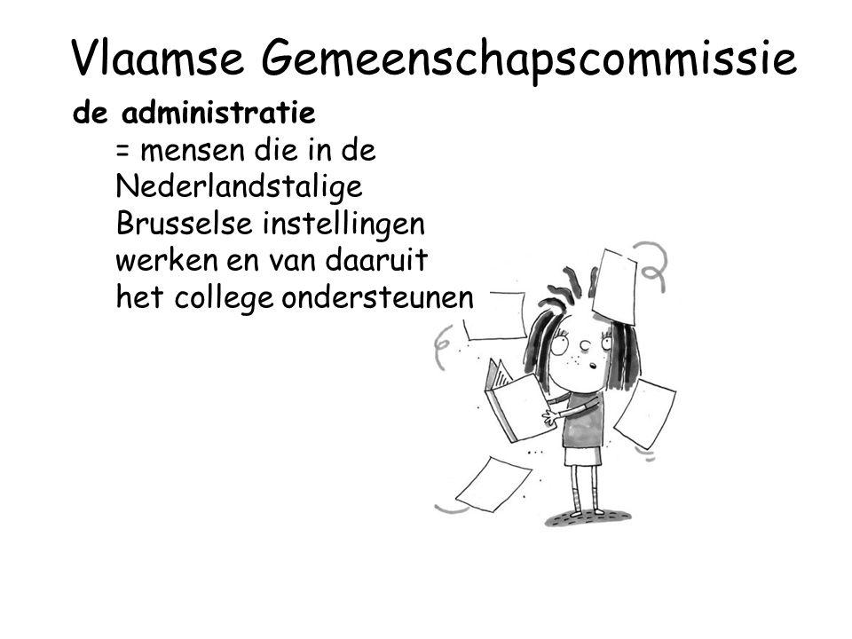 de administratie = mensen die in de Nederlandstalige Brusselse instellingen werken en van daaruit het college ondersteunen Vlaamse Gemeenschapscommissie