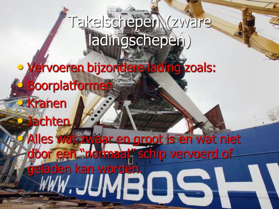 Takelschepen (zware ladingschepen) • Vervoeren bijzondere lading zoals: • Boorplatformen • Kranen • Jachten • Alles wat zwaar en groot is en wat niet