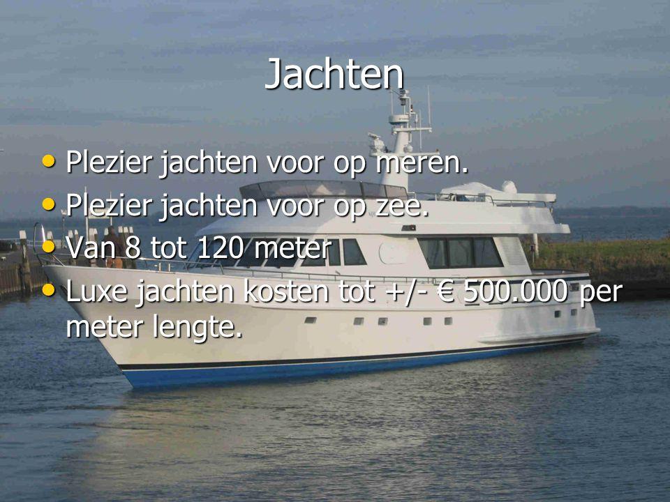 Jachten • Plezier jachten voor op meren. • Plezier jachten voor op zee. • Van 8 tot 120 meter • Luxe jachten kosten tot +/- € 500.000 per meter lengte