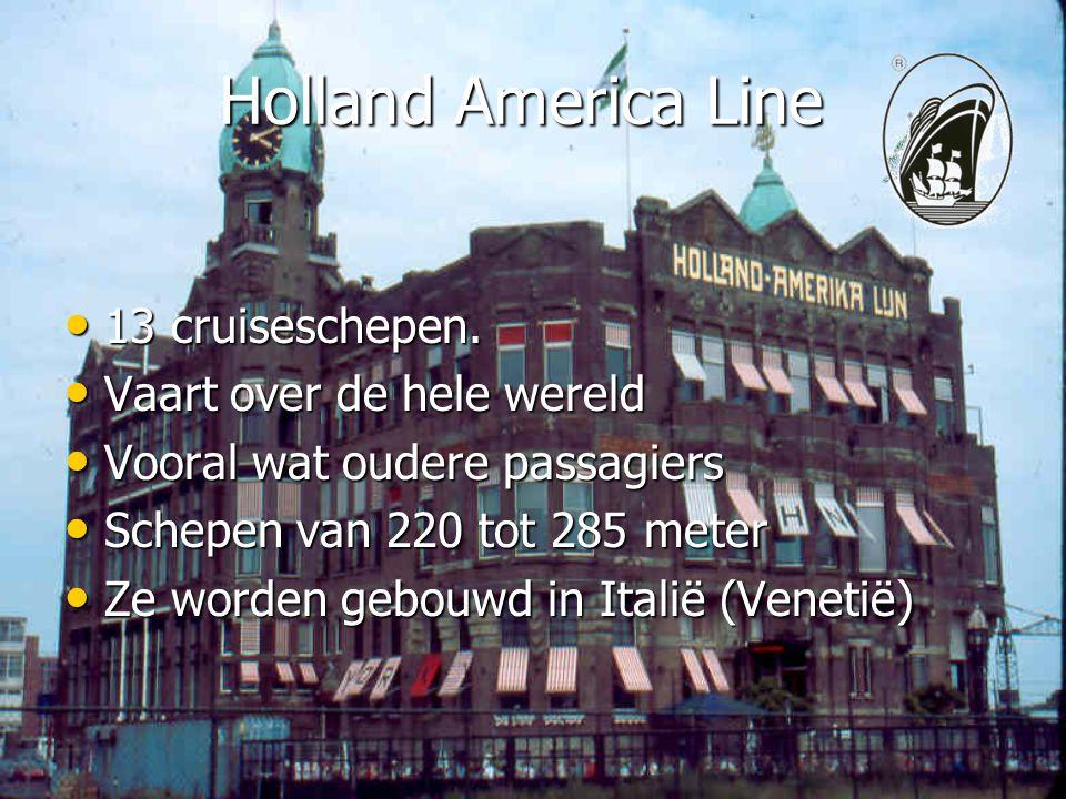 Holland America Line • 13 cruiseschepen. • Vaart over de hele wereld • Vooral wat oudere passagiers • Schepen van 220 tot 285 meter • Ze worden gebouw