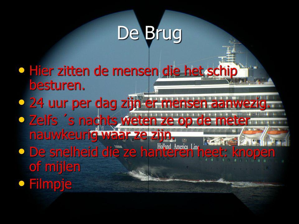 De Brug • Hier zitten de mensen die het schip besturen. • 24 uur per dag zijn er mensen aanwezig. • Zelfs ´s nachts weten ze op de meter nauwkeurig wa