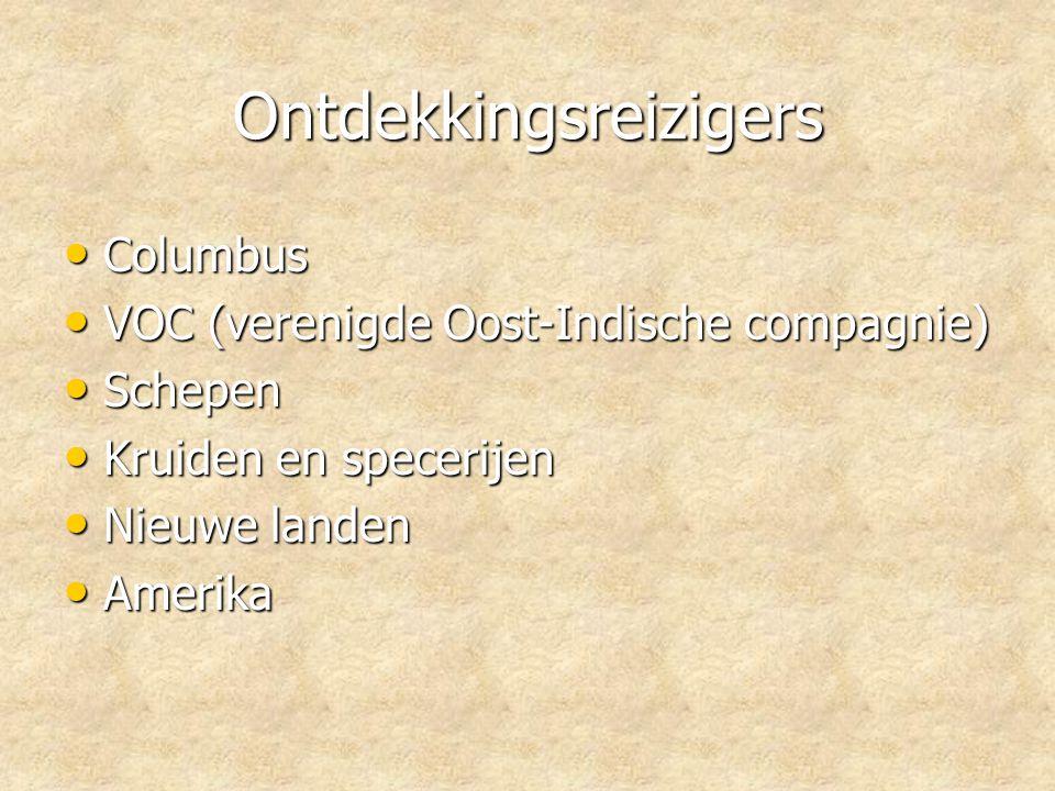 Ontdekkingsreizigers • Columbus • VOC (verenigde Oost-Indische compagnie) • Schepen • Kruiden en specerijen • Nieuwe landen • Amerika