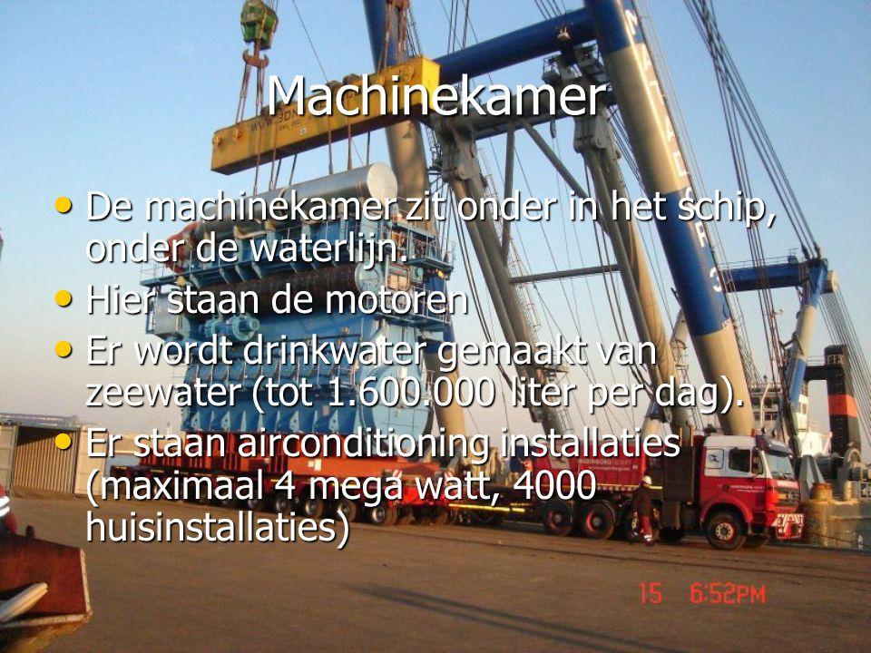 Machinekamer • De machinekamer zit onder in het schip, onder de waterlijn. • Hier staan de motoren • Er wordt drinkwater gemaakt van zeewater (tot 1.6