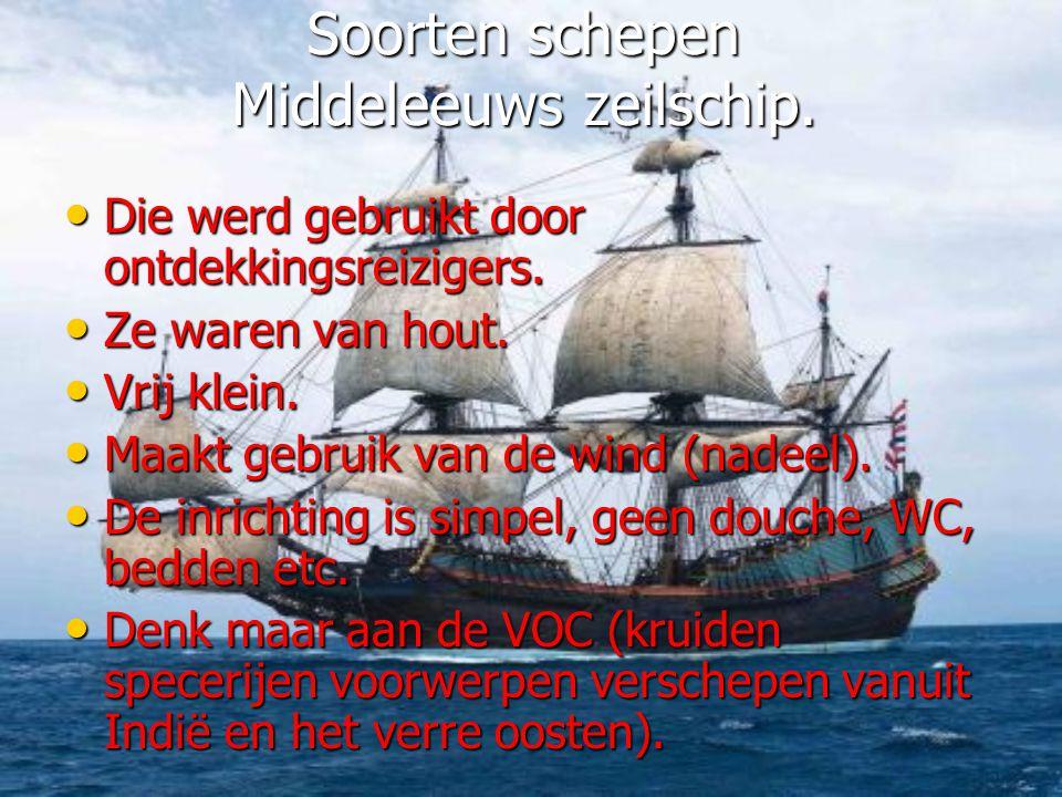 Soorten schepen Middeleeuws zeilschip. • Die werd gebruikt door ontdekkingsreizigers. • Ze waren van hout. • Vrij klein. • Maakt gebruik van de wind (