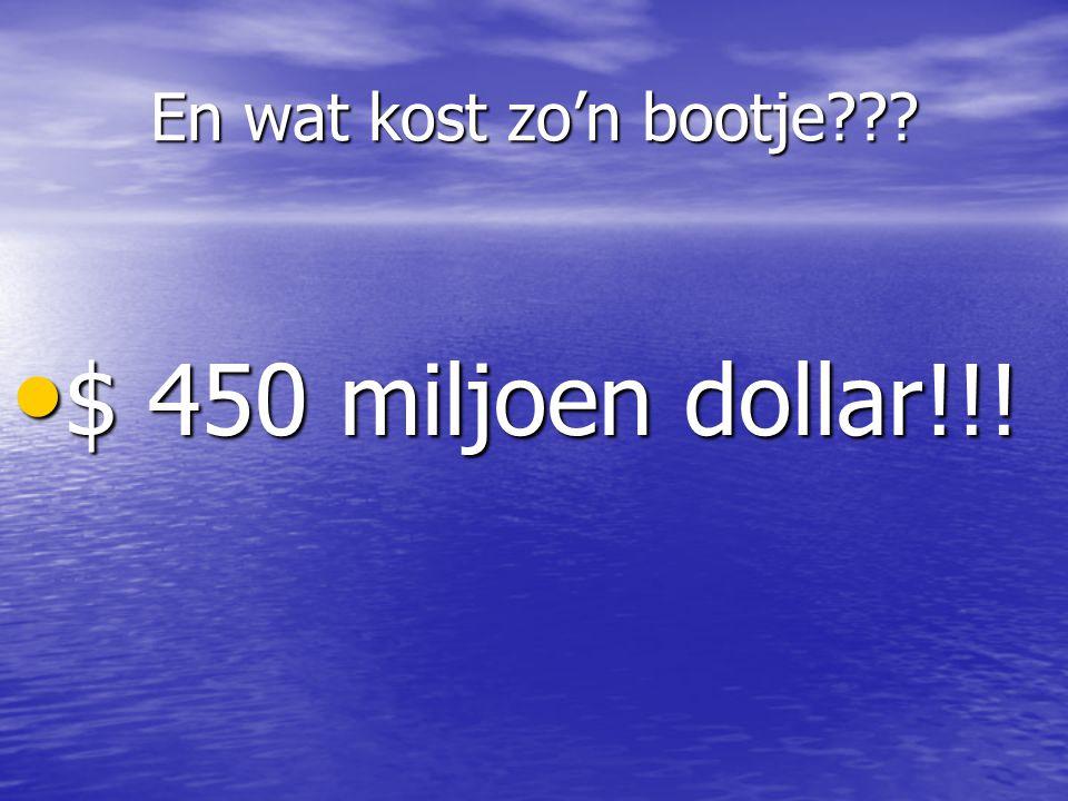 En wat kost zo'n bootje??? • $ 450 miljoen dollar!!!