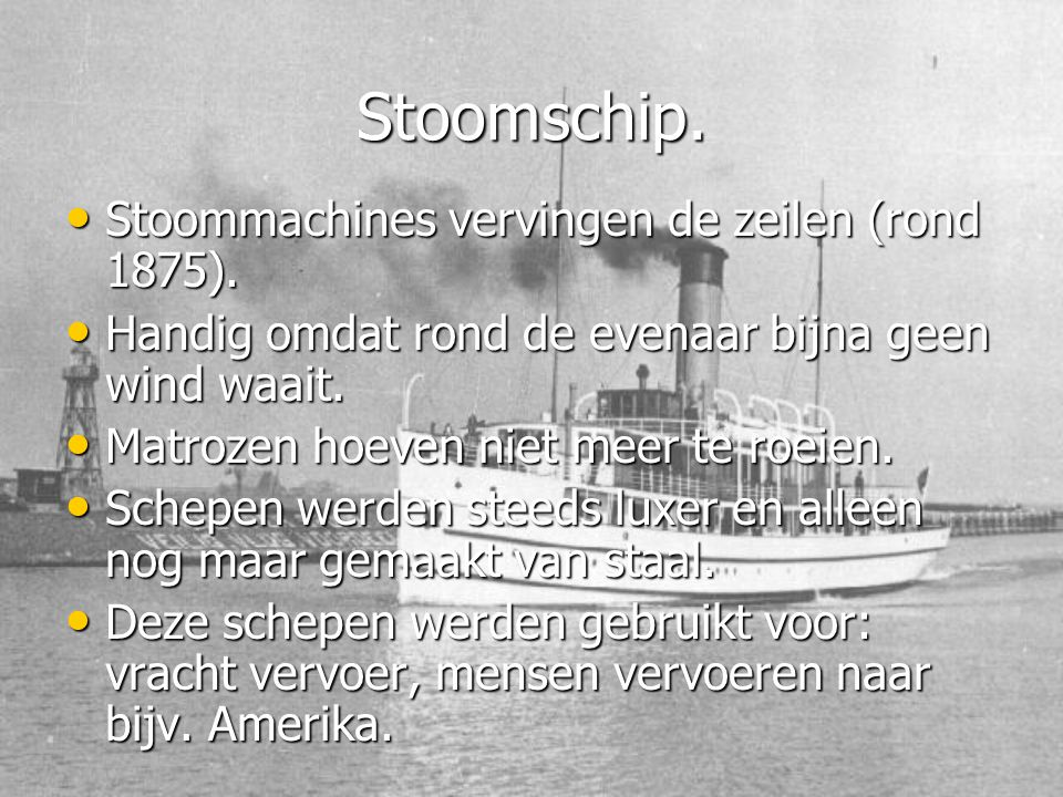 Stoomschip. • Stoommachines vervingen de zeilen (rond 1875). • Handig omdat rond de evenaar bijna geen wind waait. • Matrozen hoeven niet meer te roei