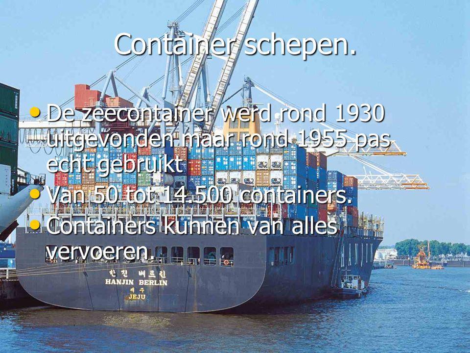Container schepen. • De zeecontainer werd rond 1930 uitgevonden maar rond 1955 pas echt gebruikt • Van 50 tot 14.500 containers. • Containers kunnen v