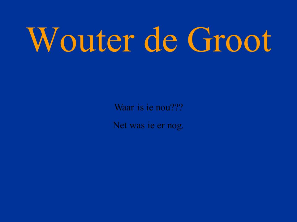 Wouter de Groot Waar is ie nou??? Net was ie er nog.