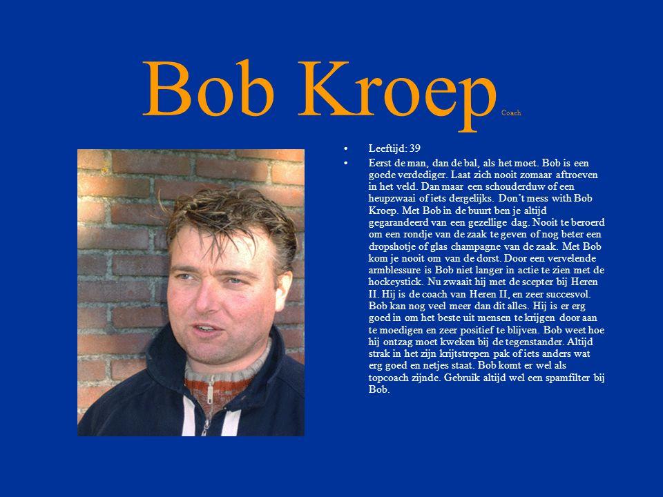 Bob Kroep Coach •Leeftijd: 39 •Eerst de man, dan de bal, als het moet.