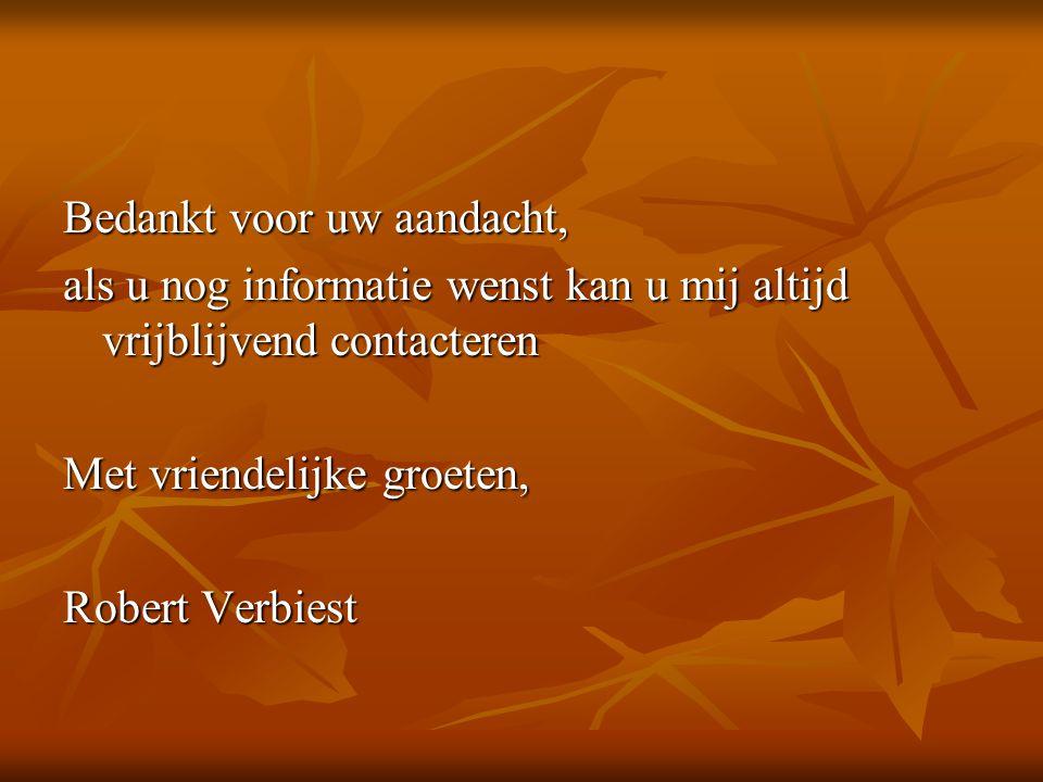 Bedankt voor uw aandacht, als u nog informatie wenst kan u mij altijd vrijblijvend contacteren Met vriendelijke groeten, Robert Verbiest