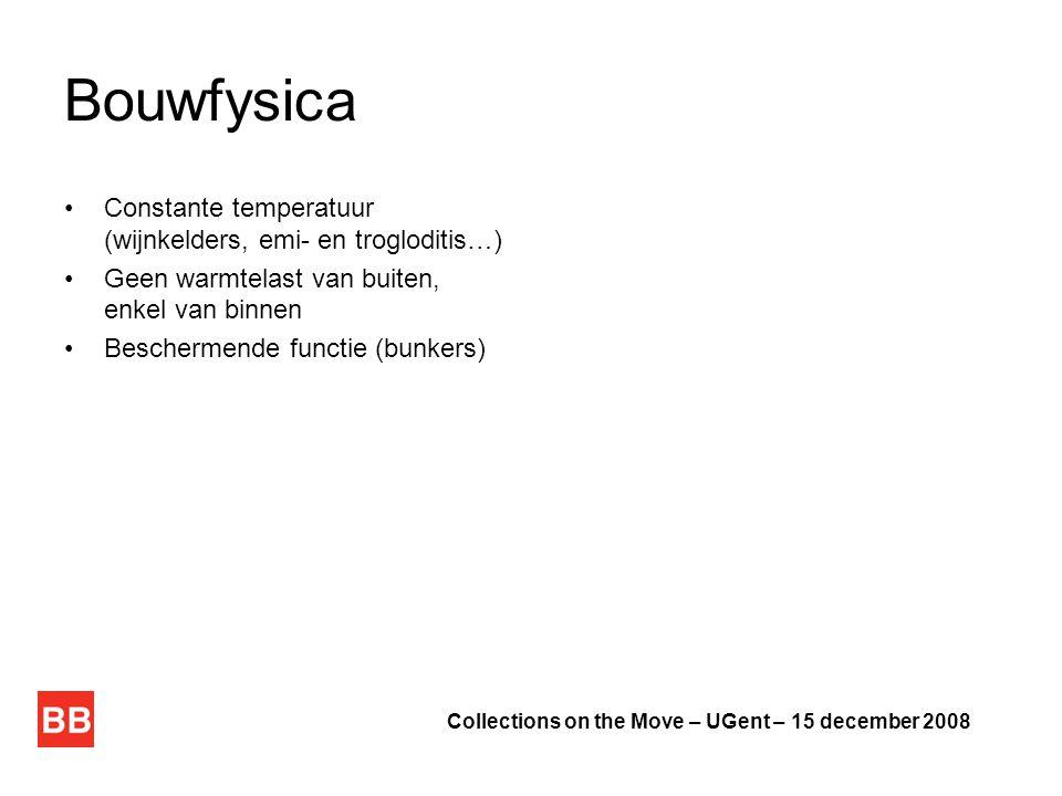 Bouwfysica •Constante temperatuur (wijnkelders, emi- en trogloditis…) •Geen warmtelast van buiten, enkel van binnen •Beschermende functie (bunkers) Collections on the Move – UGent – 15 december 2008
