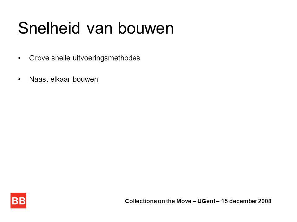 Snelheid van bouwen •Grove snelle uitvoeringsmethodes •Naast elkaar bouwen Collections on the Move – UGent – 15 december 2008