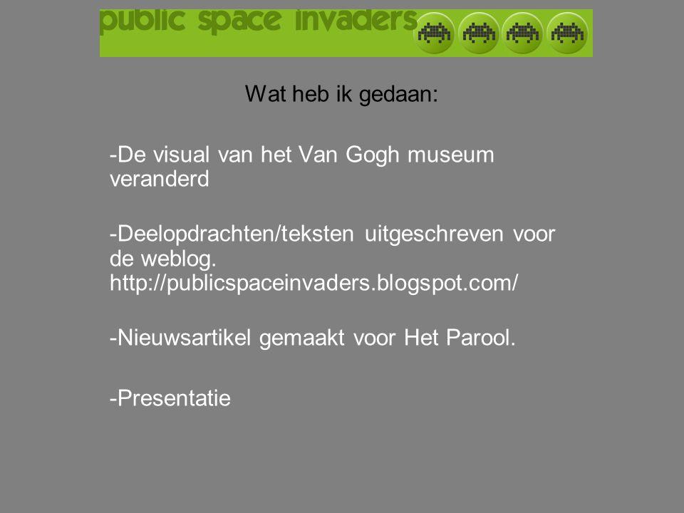 Wat heb ik gedaan: -De visual van het Van Gogh museum veranderd -Deelopdrachten/teksten uitgeschreven voor de weblog. http://publicspaceinvaders.blogs