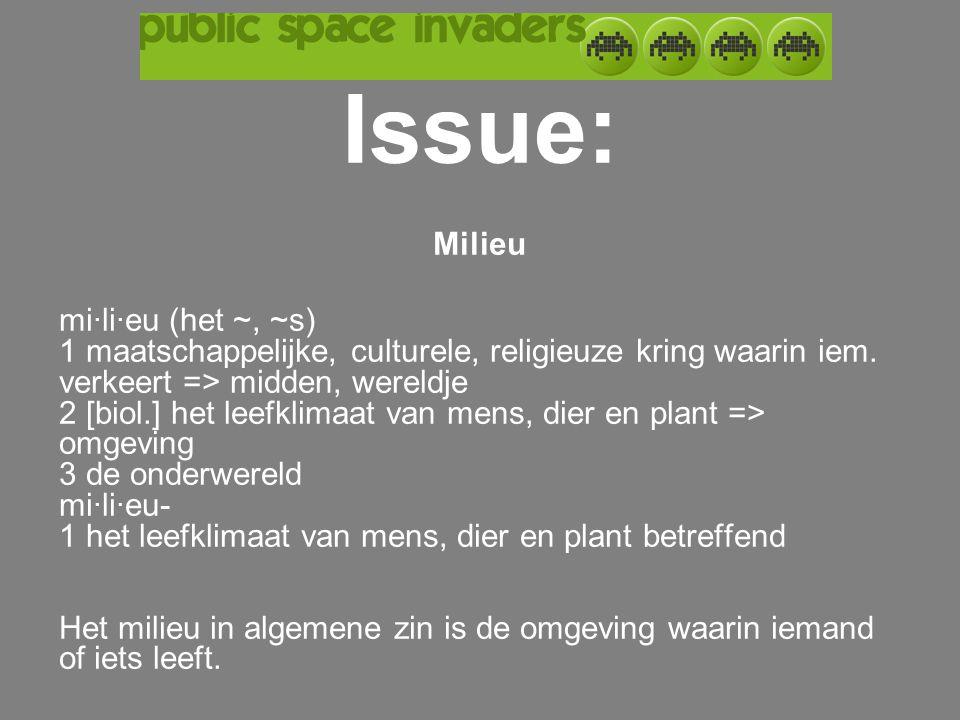 Issue: Milieu mi·li·eu (het ~, ~s) 1 maatschappelijke, culturele, religieuze kring waarin iem. verkeert => midden, wereldje 2 [biol.] het leefklimaat