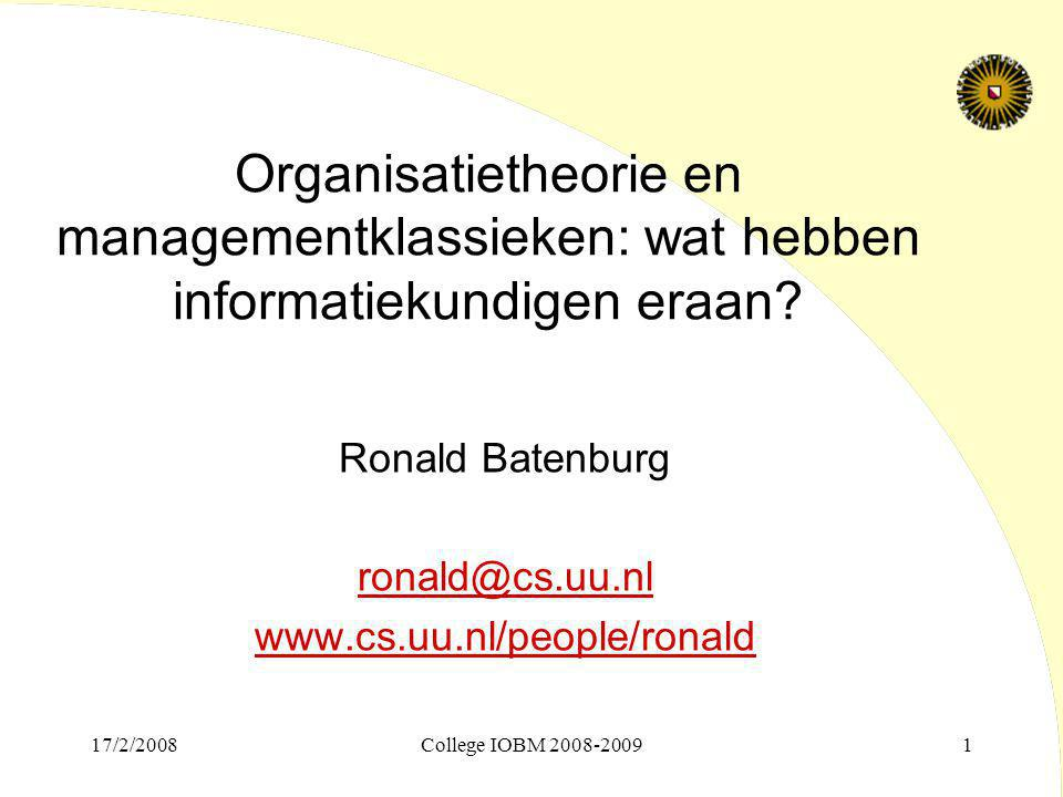 17/2/2008College IOBM 2008-20091 Organisatietheorie en managementklassieken: wat hebben informatiekundigen eraan? Ronald Batenburg ronald@cs.uu.nl www
