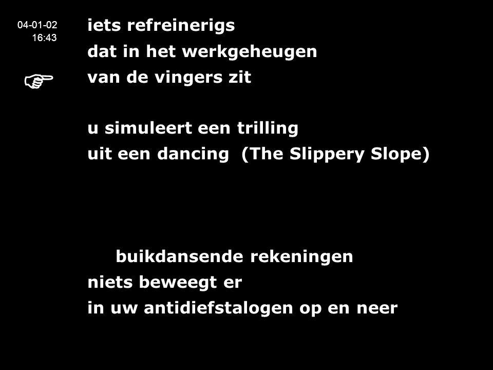 iets refreinerigs dat in het werkgeheugen van de vingers zit u simuleert een trilling uit een dancing (The Slippery Slope) en buikdansende rekeningen niets beweegt er in uw antidiefstalogen op en neer 04-01-02 16:43 