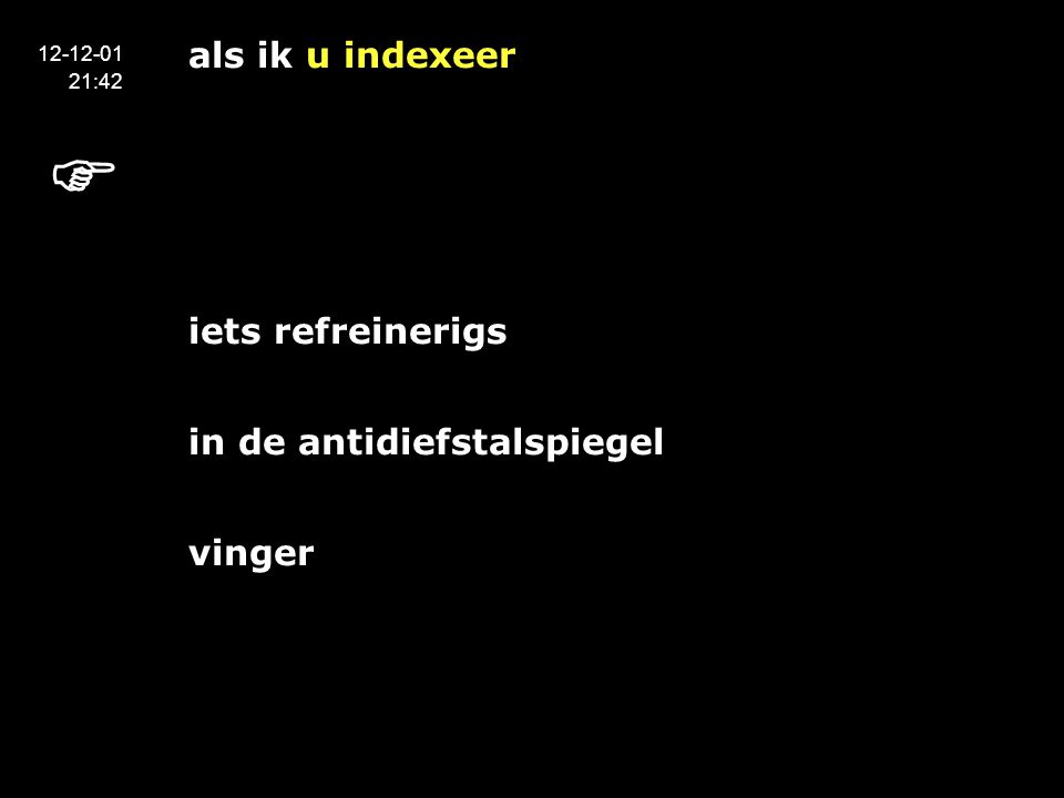 als ik u indexeer het maken van de index zelf heeft iets refreinerigs in de antidiefstalspiegel vinger 12-12-01 21:42 