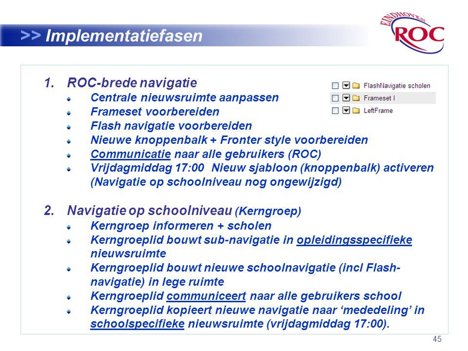 45 >> Implementatiefasen 1.ROC-brede navigatie Centrale nieuwsruimte aanpassen Frameset voorbereiden Flash navigatie voorbereiden Nieuwe knoppenbalk + Fronter style voorbereiden Communicatie naar alle gebruikers (ROC) Vrijdagmiddag 17:00 Nieuw sjabloon (knoppenbalk) activeren (Navigatie op schoolniveau nog ongewijzigd) 2.Navigatie op schoolniveau (Kerngroep) Kerngroep informeren + scholen Kerngroeplid bouwt sub-navigatie in opleidingsspecifieke nieuwsruimte Kerngroeplid bouwt nieuwe schoolnavigatie (incl Flash- navigatie) in lege ruimte Kerngroeplid communiceert naar alle gebruikers school Kerngroeplid kopieert nieuwe navigatie naar 'mededeling' in schoolspecifieke nieuwsruimte (vrijdagmiddag 17:00).