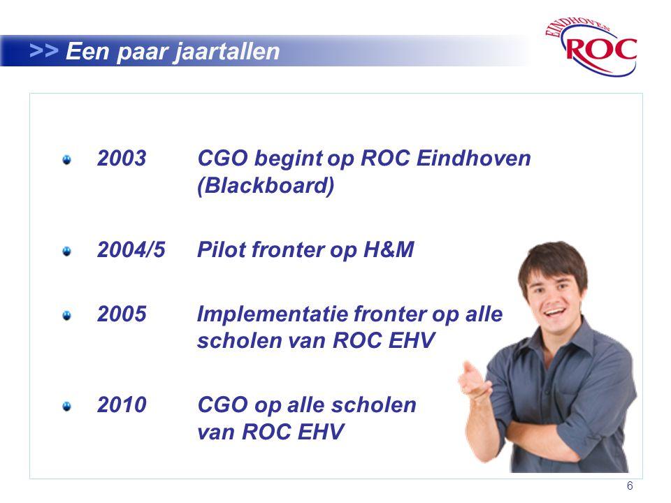 6 >> Een paar jaartallen 2003 CGO begint op ROC Eindhoven (Blackboard) 2004/5 Pilot fronter op H&M 2005 Implementatie fronter op alle scholen van ROC EHV 2010CGO op alle scholen van ROC EHV
