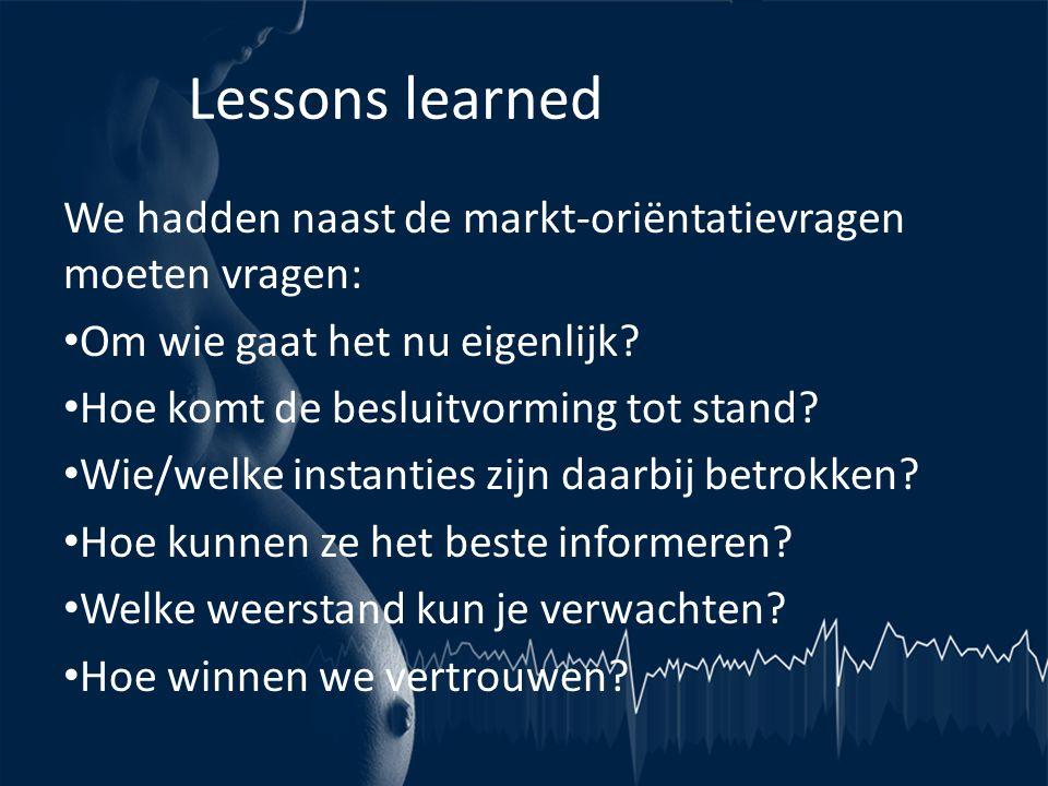 Lessons learned We hadden naast de markt-oriëntatievragen moeten vragen: • Om wie gaat het nu eigenlijk? • Hoe komt de besluitvorming tot stand? • Wie