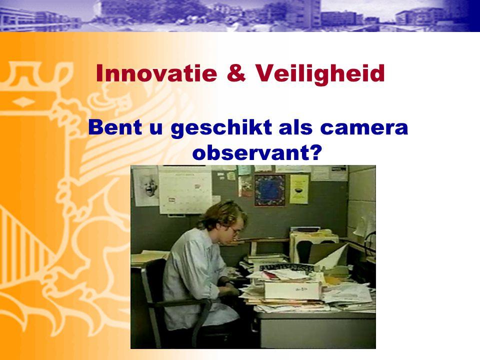 Innovatie & Veiligheid Bent u geschikt als camera observant?